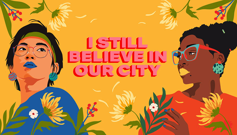 "In response to the discrimnation, xenophobia and racism that Asian and Pacific Islander communities faced due to the racist COVID-19 stigmas, artist Amanda Phingbodhipakkiya  created ""I Still Believe in Our City,"" which is a public awareness initiative celebrating the beauty and resilience of Asian and Pacific Islanders and Black communities."